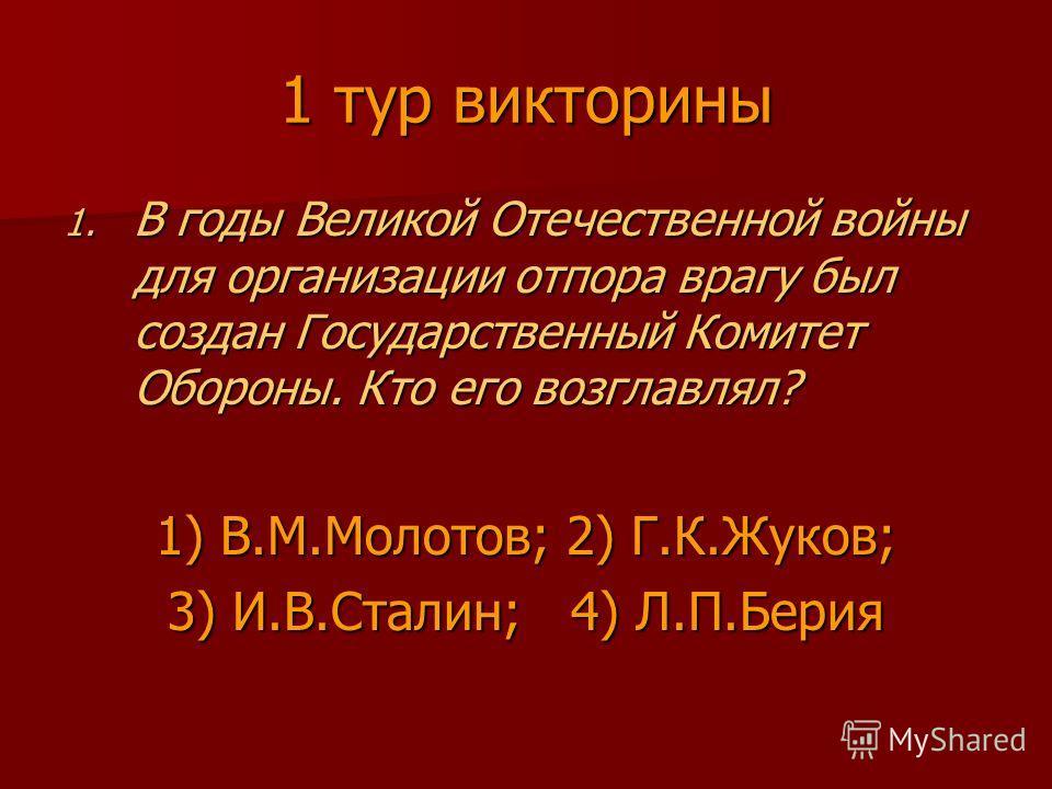 1 тур викторины 1. В годы Великой Отечественной войны для организации отпора врагу был создан Государственный Комитет Обороны. Кто его возглавлял? 1) В.М.Молотов; 2) Г.К.Жуков; 3) И.В.Сталин; 4) Л.П.Берия