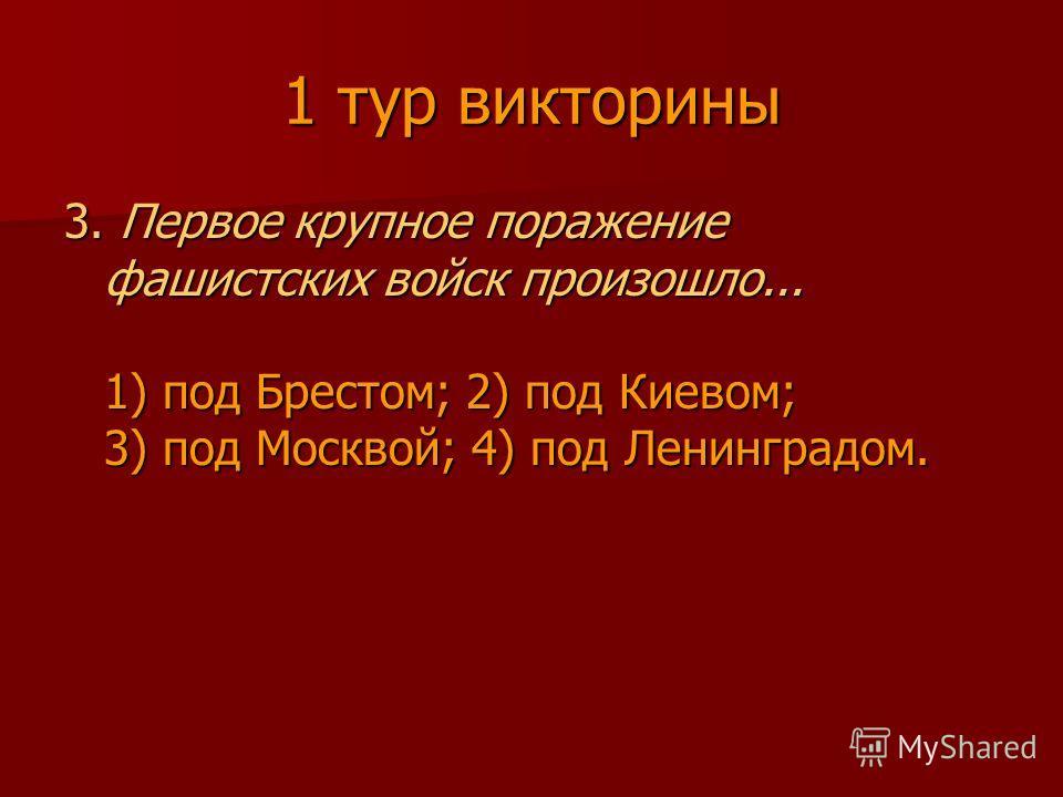 1 тур викторины 3. Первое крупное поражение фашистских войск произошло... 1) под Брестом; 2) под Киевом; 3) под Москвой; 4) под Ленинградом.