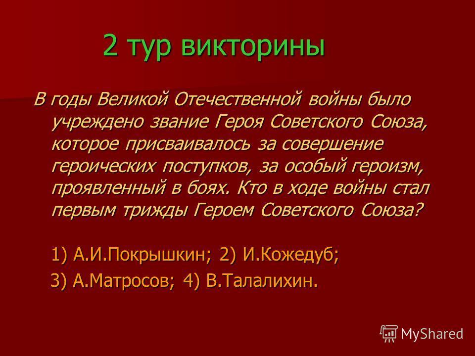 2 тур викторины В годы Великой Отечественной войны было учреждено звание Героя Советского Союза, которое присваивалось за совершение героических поступков, за особый героизм, проявленный в боях. Кто в ходе войны стал первым трижды Героем Советского С