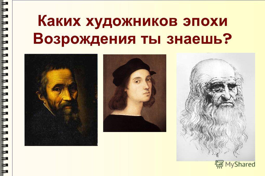 Каких художников эпохи Возрождения ты знаешь ?