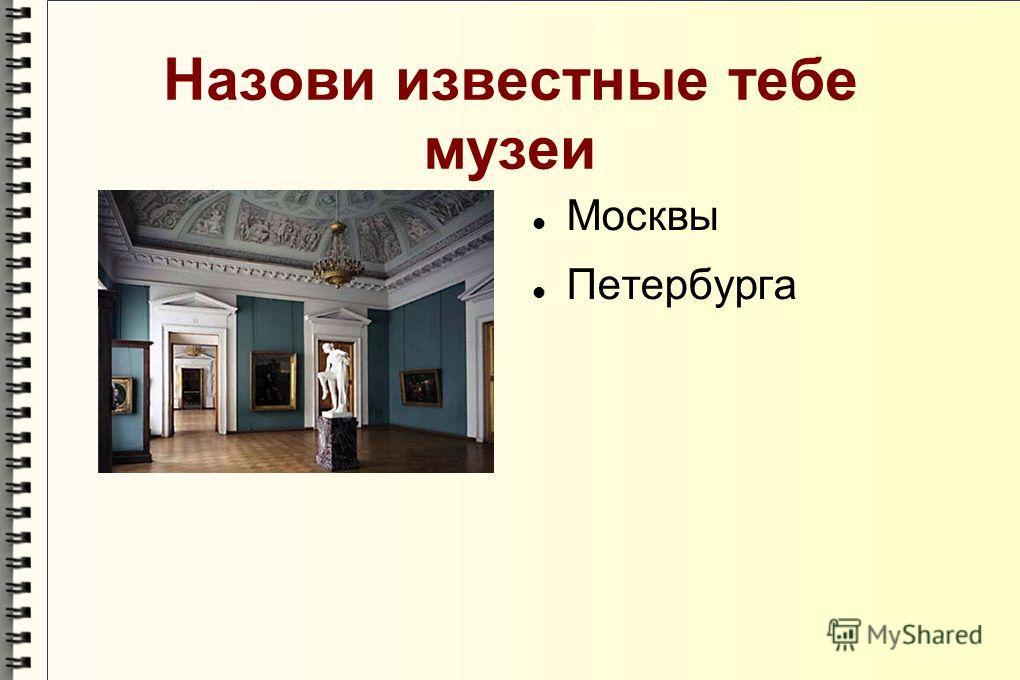 Назови известные тебе музеи Москвы Петербурга