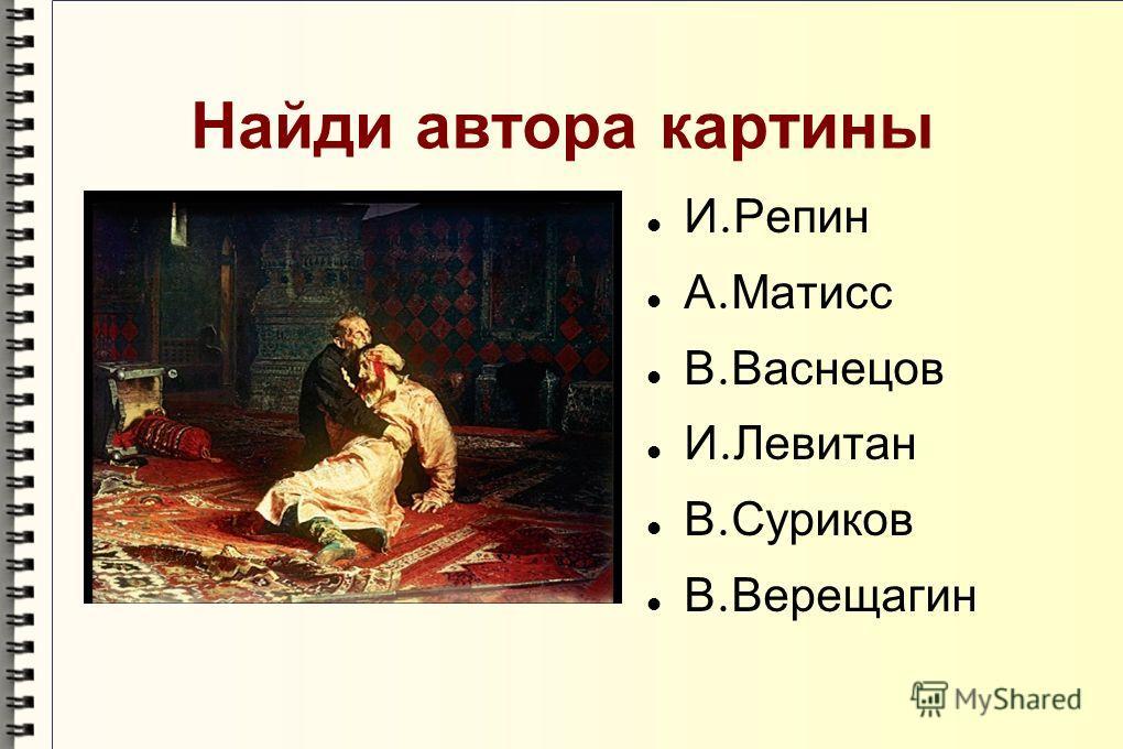 Найди автора картины И. Репин А. Матисс В. Васнецов И. Левитан В. Суриков В. Верещагин