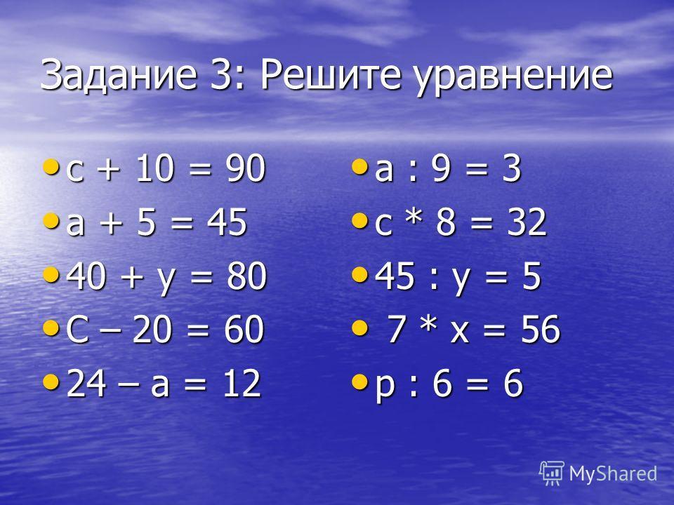 Задание 3: Решите уравнение с + 10 = 90 с + 10 = 90 а + 5 = 45 а + 5 = 45 40 + у = 80 40 + у = 80 С – 20 = 60 С – 20 = 60 24 – а = 12 24 – а = 12 а : 9 = 3 а : 9 = 3 с * 8 = 32 с * 8 = 32 45 : у = 5 45 : у = 5 7 * х = 56 7 * х = 56 р : 6 = 6 р : 6 =