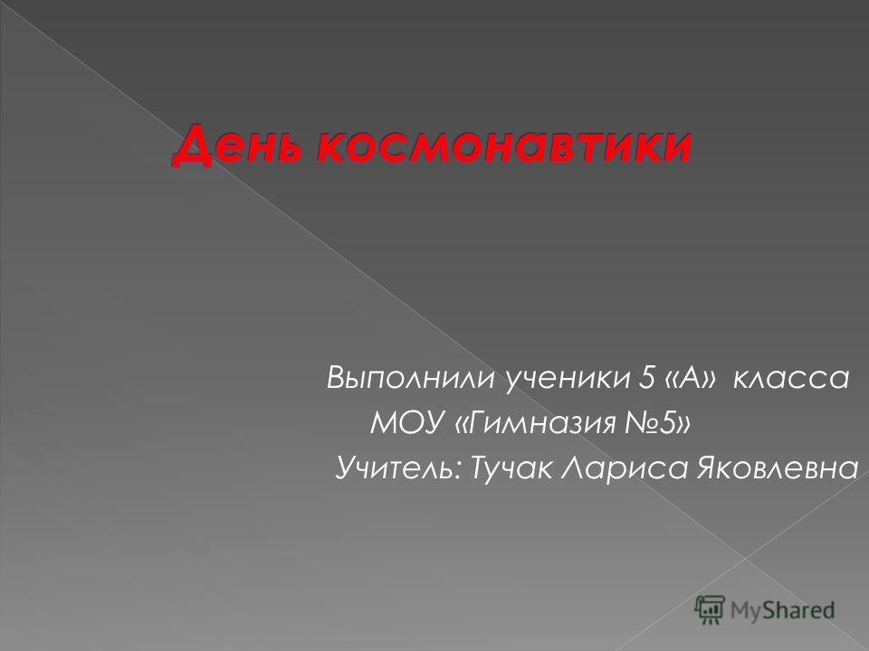 Выполнили ученики 5 «А» класса МОУ «Гимназия 5» Учитель: Тучак Лариса Яковлевна