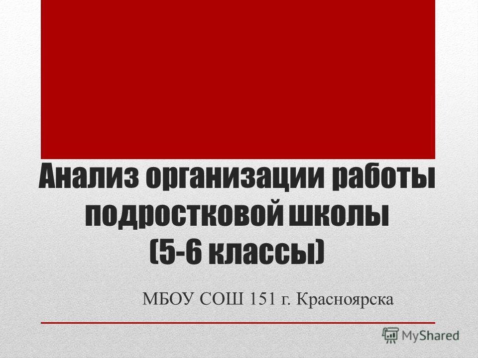 Анализ организации работы подростковой школы (5-6 классы) МБОУ СОШ 151 г. Красноярска