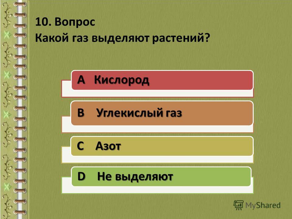 10. Вопрос Какой газ выделяют растений? A Кислород B Углекислый газ C Азот D Не выделяют