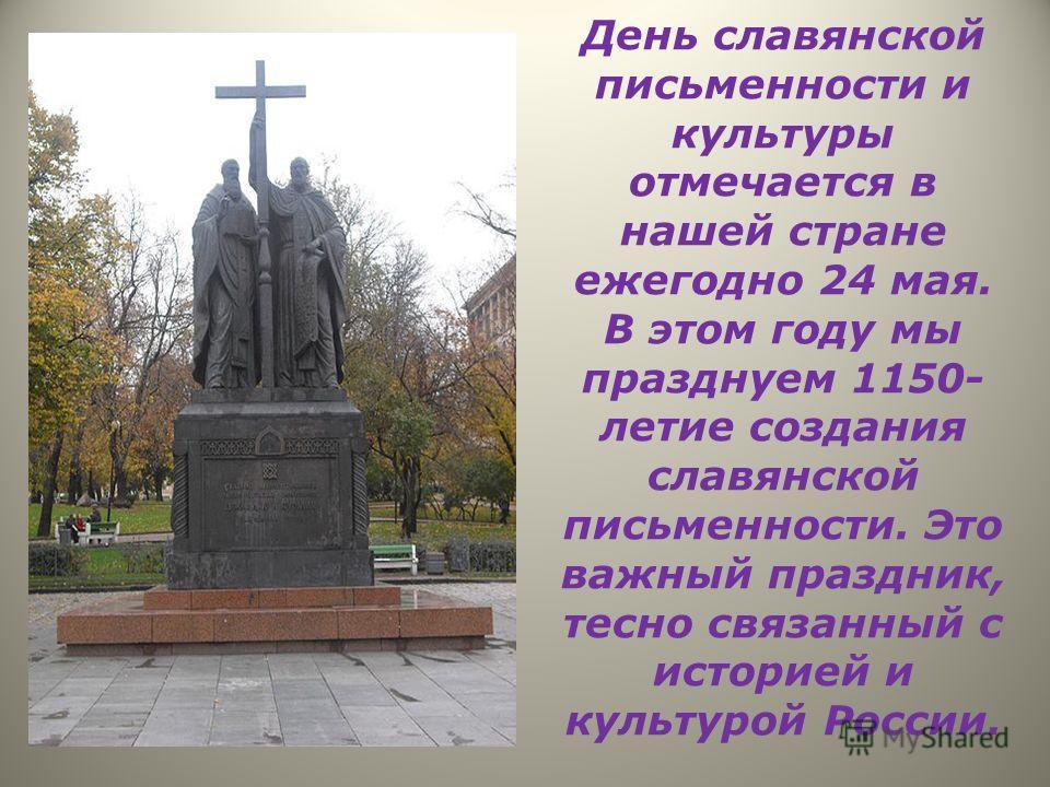 День славянской письменности и культуры отмечается в нашей стране ежегодно 24 мая. В этом году мы празднуем 1150- летие создания славянской письменности. Это важный праздник, тесно связанный с историей и культурой России.