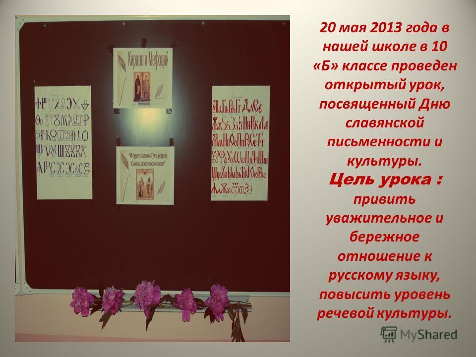 20 мая 2013 года в нашей школе в 10 «Б» классе проведен открытый урок, посвященный Дню славянской письменности и культуры. Цель урока : привить уважительное и бережное отношение к русскому языку, повысить уровень речевой культуры.