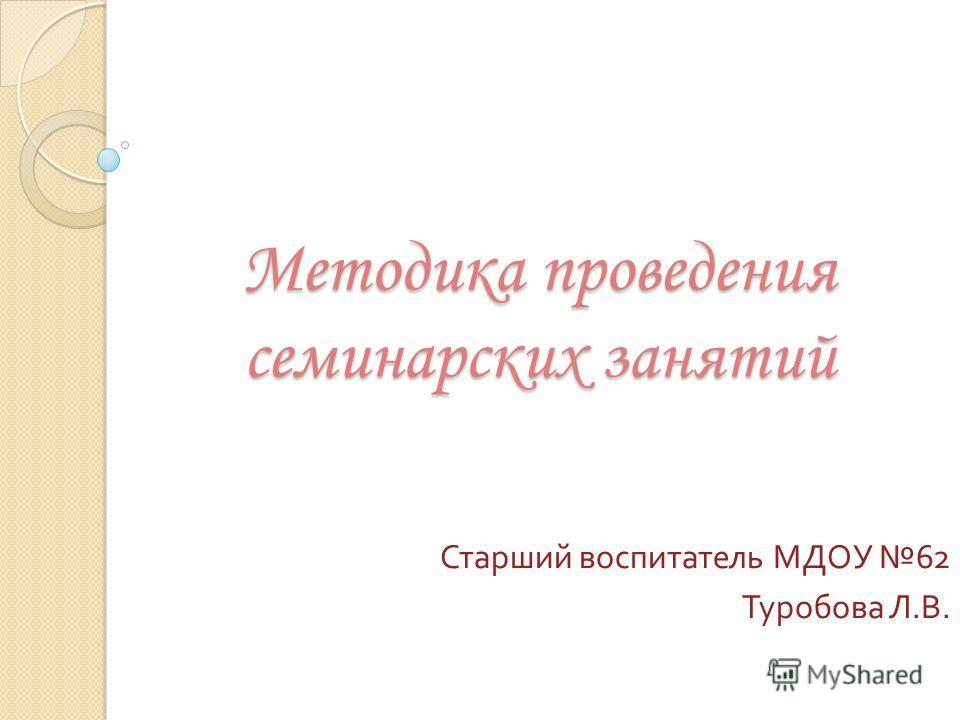 Методика проведения семинарских занятий Старший воспитатель МДОУ 62 Туробова Л. В.