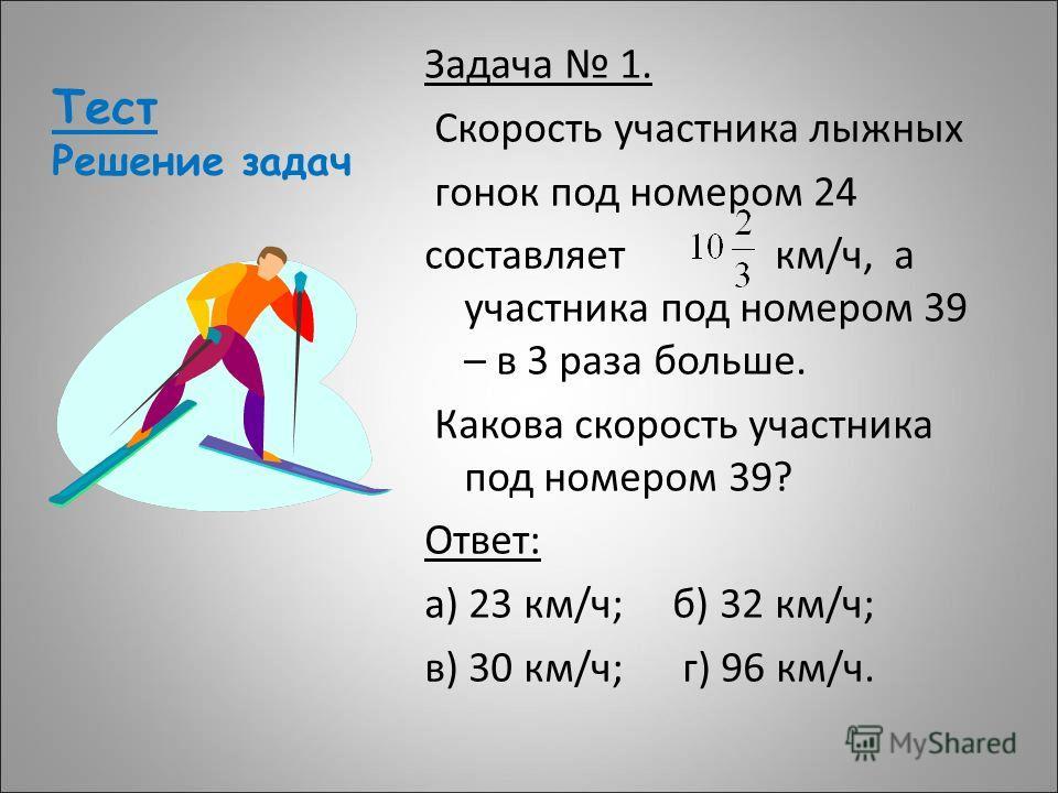 Тест Решение задач Задача 1. Скорость участника лыжных гонок под номером 24 составляет км/ч, а участника под номером 39 – в 3 раза больше. Какова скорость участника под номером 39? Ответ: а) 23 км/ч; б) 32 км/ч; в) 30 км/ч; г) 96 км/ч.