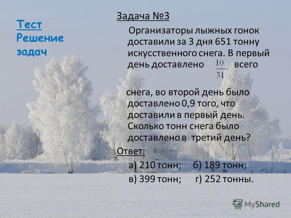 Тест Решение задач Задача 3 Организаторы лыжных гонок доставили за 3 дня 651 тонну искусственного снега. В первый день доставлено всего снега, во второй день было доставлено 0,9 того, что доставили в первый день. Сколько тонн снега было доставлено в