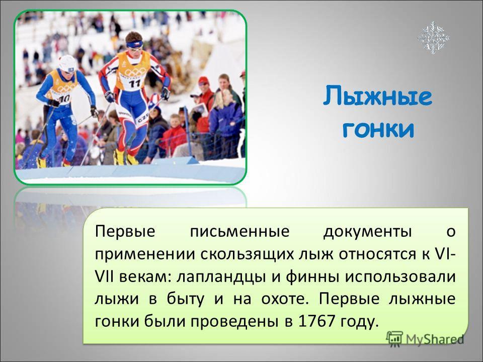 Лыжные гонки Первые письменные документы о применении скользящих лыж относятся к VI- VII векам: лапландцы и финны использовали лыжи в быту и на охоте. Первые лыжные гонки были проведены в 1767 году.