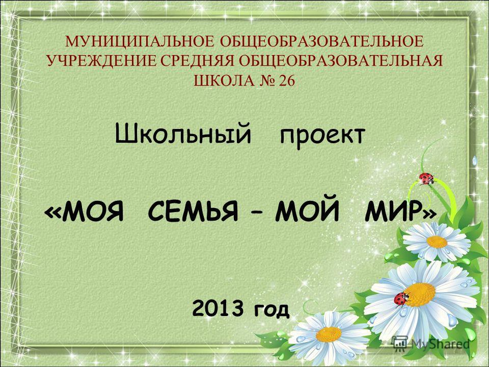 МУНИЦИПАЛЬНОЕ ОБЩЕОБРАЗОВАТЕЛЬНОЕ УЧРЕЖДЕНИЕ СРЕДНЯЯ ОБЩЕОБРАЗОВАТЕЛЬНАЯ ШКОЛА 26 Школьный проект «МОЯ СЕМЬЯ – МОЙ МИР » 2013 год