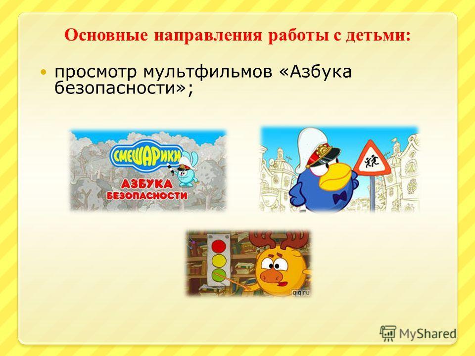 Основные направления работы с детьми : просмотр мультфильмов «Азбука безопасности»;