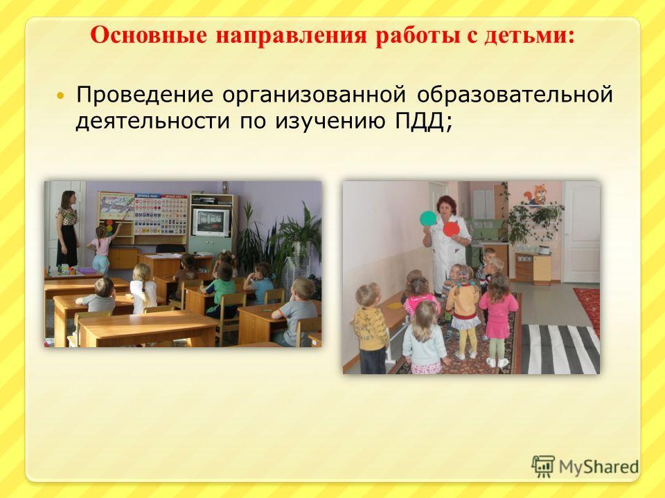 Основные направления работы с детьми : Проведение организованной образовательной деятельности по изучению ПДД;
