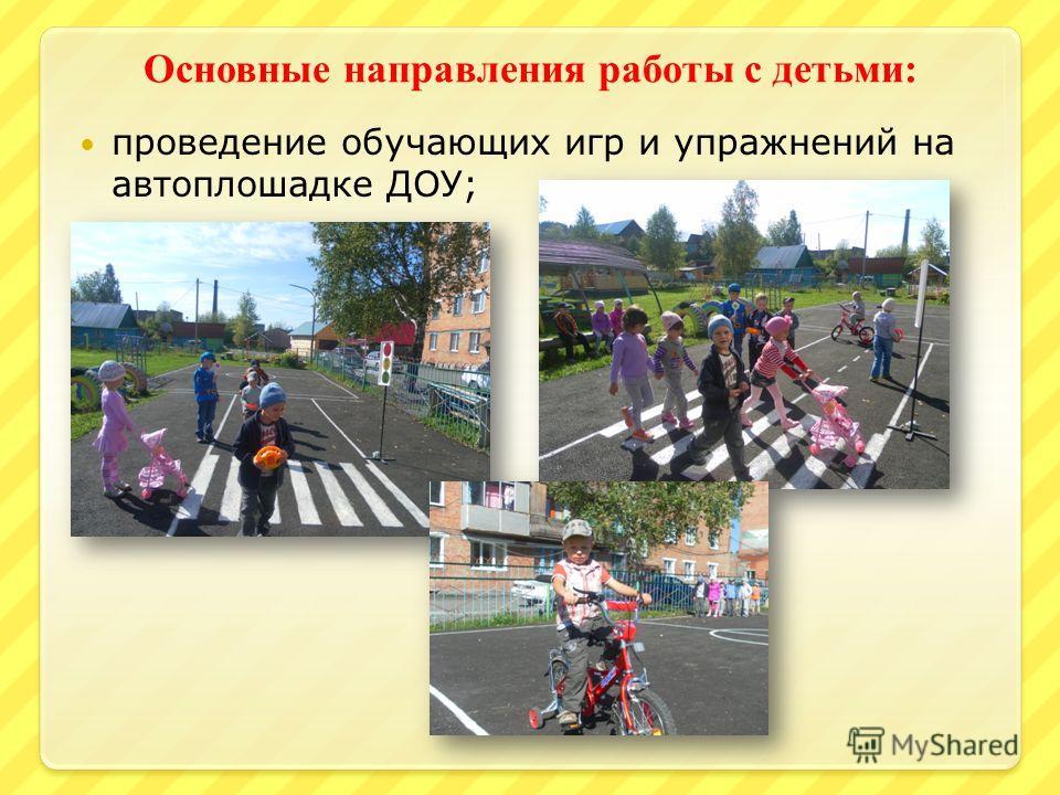 Основные направления работы с детьми : проведение обучающих игр и упражнений на автоплошадке ДОУ;