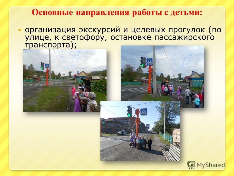 Основные направления работы с детьми : организация экскурсий и целевых прогулок (по улице, к светофору, остановке пассажирского транспорта);