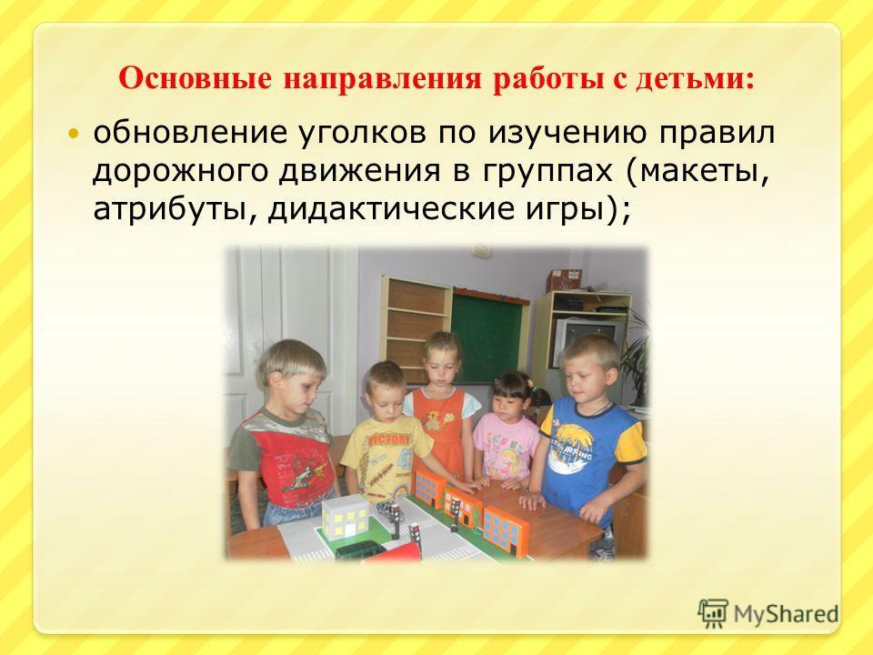 Основные направления работы с детьми : обновление уголков по изучению правил дорожного движения в группах (макеты, атрибуты, дидактические игры);