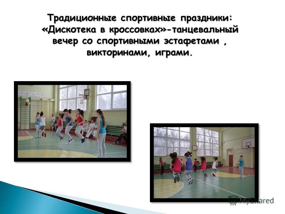 Традиционные спортивные праздники: «Дискотека в кроссовках»-танцевальный вечер со спортивными эстафетами, викторинами, играми.