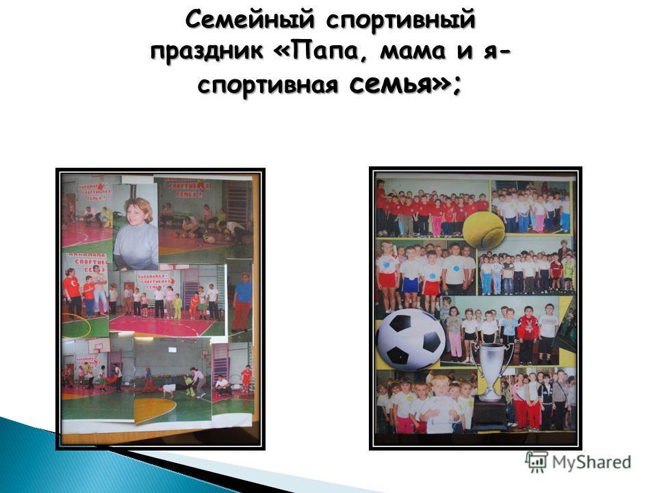 Семейный спортивный праздник «Папа, мама и я- спортивная семья»;