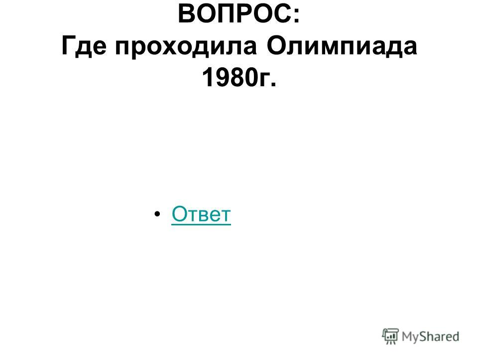 ВОПРОС: Где проходила Олимпиада 1980г. Ответ