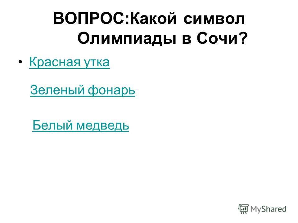 ВОПРОС:Какой символ Олимпиады в Сочи? Красная утка Зеленый фонарь Белый медведь