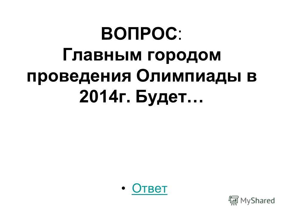 ВОПРОС׃ Главным городом проведения Олимпиады в 2014г. Будет… Ответ