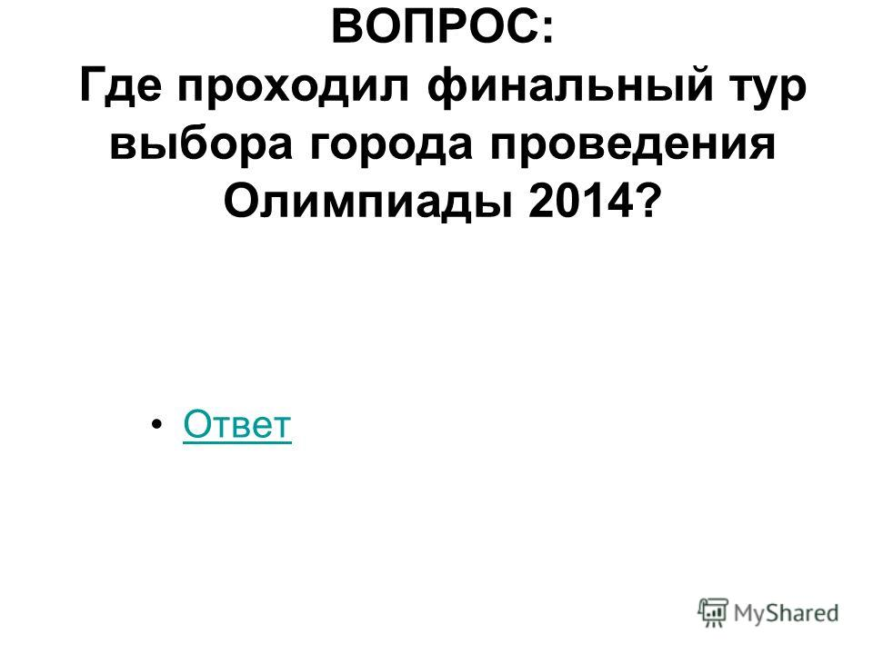 ВОПРОС: Где проходил финальный тур выбора города проведения Олимпиады 2014? Ответ