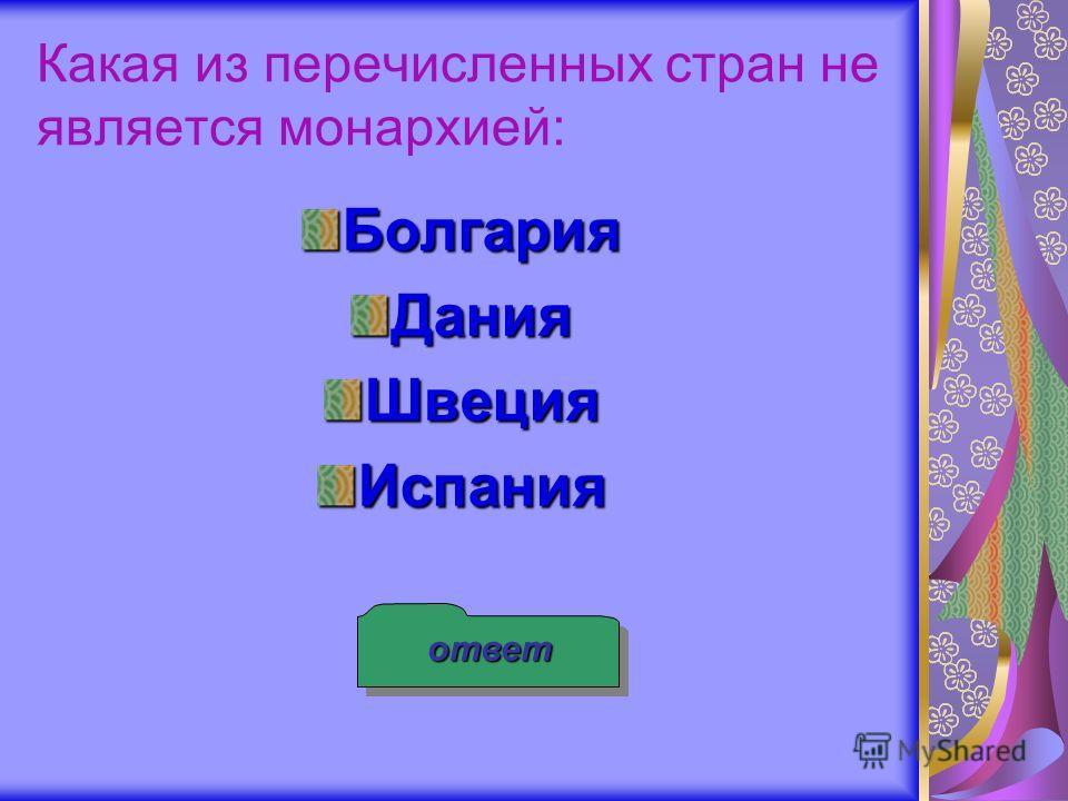Какая из перечисленных стран не является монархией: БолгарияДанияШвецияИспания ответ