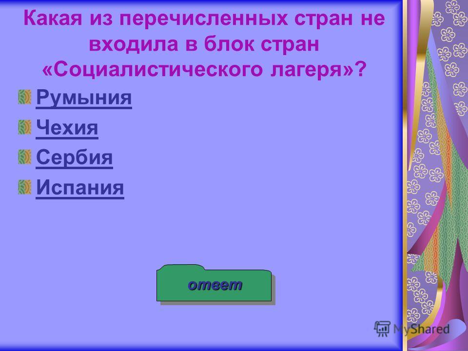 ответ Какая из перечисленных стран не входила в блок стран «Социалистического лагеря»? Румыния Чехия Сербия Испания