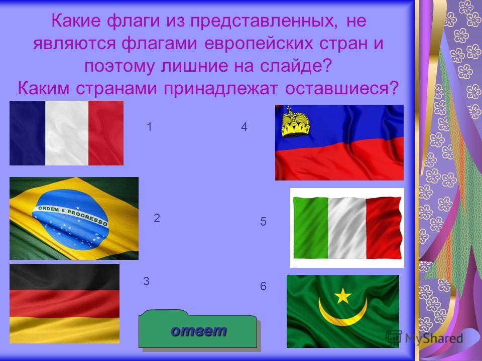 Какие флаги из представленных, не являются флагами европейских стран и поэтому лишние на слайде? Каким странами принадлежат оставшиеся? ответ 1 2 3 4 5 6