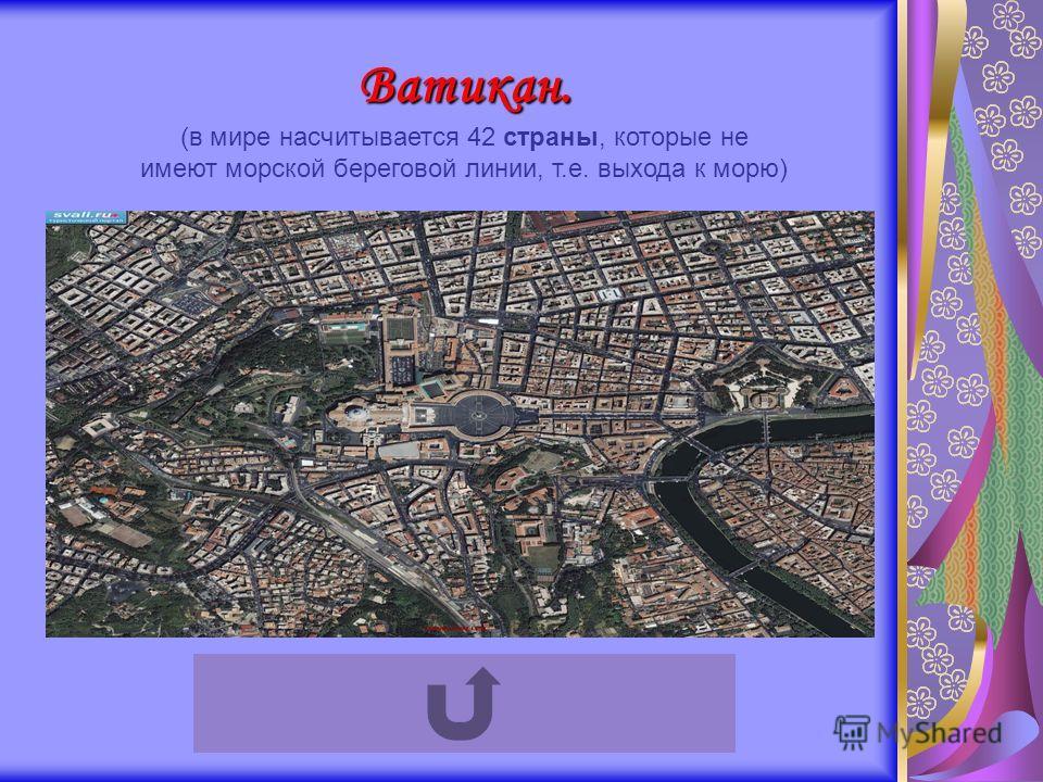 Ватикан. (в мире насчитывается 42 страны, которые не имеют морской береговой линии, т.е. выхода к морю)