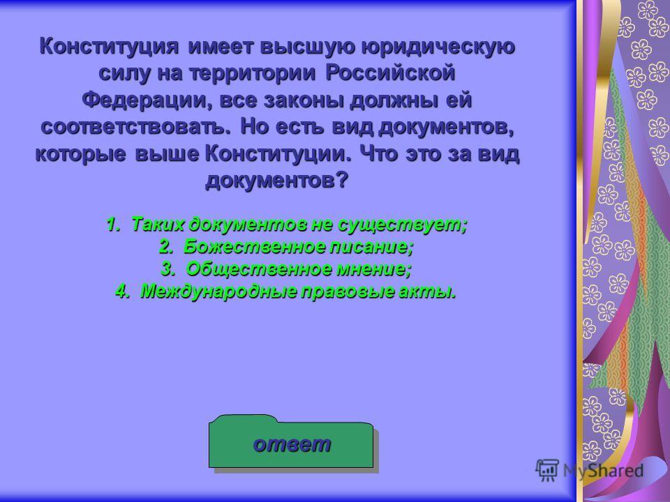 Конституция имеет высшую юридическую силу на территории Российской Федерации, все законы должны ей соответствовать. Но есть вид документов, которые выше Конституции. Что это за вид документов? 1.Таких документов не существует; 2.Божественное писание;