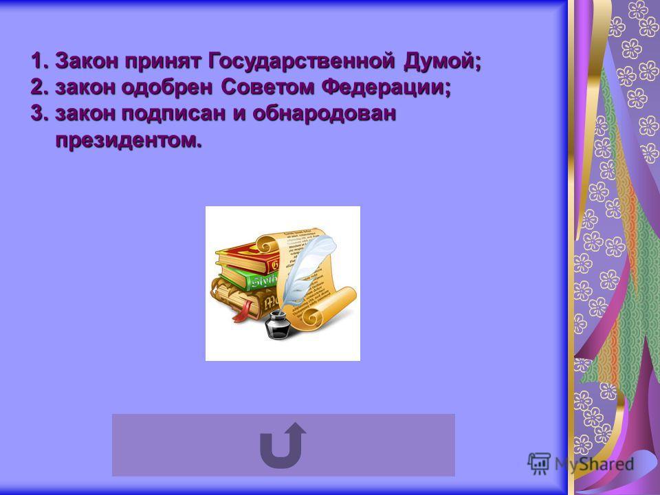 1.Закон принят Государственной Думой; 2.закон одобрен Советом Федерации; 3.закон подписан и обнародован президентом.