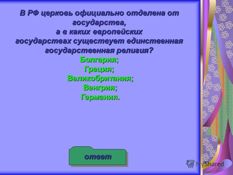 В РФ церковь официально отделена от государства, а в каких европейских государствах существует единственная государственная религия? Болгария; Греция; Великобритания; Венгрия; Германия. ответ