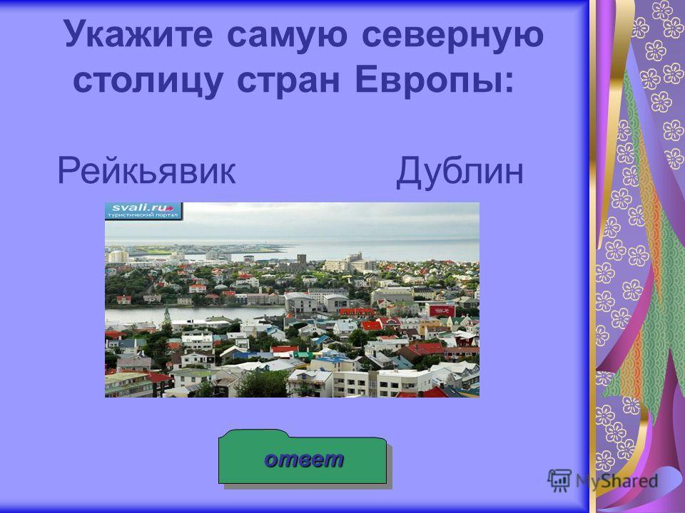 ответ Укажите самую северную столицу стран Европы: Рейкьявик Дублин