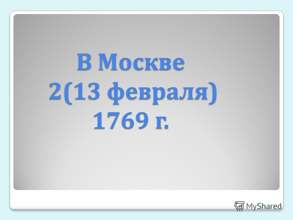 В Москве 2(13 февраля ) 1769 г.