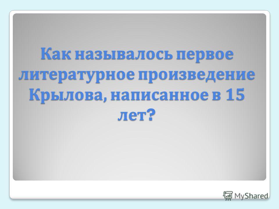 Как называлось первое литературное произведение Крылова, написанное в 15 лет ?