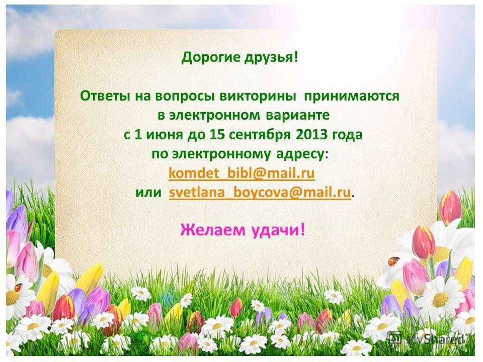 Дорогие друзья! Ответы на вопросы викторины принимаются в электронном варианте с 1 июня до 15 сентября 2013 года по электронному адресу: komdet_bibl@mail.ru или svetlana_boycova@mail.ru.komdet_bibl@mail.rusvetlana_boycova@mail.ru Желаем удачи!