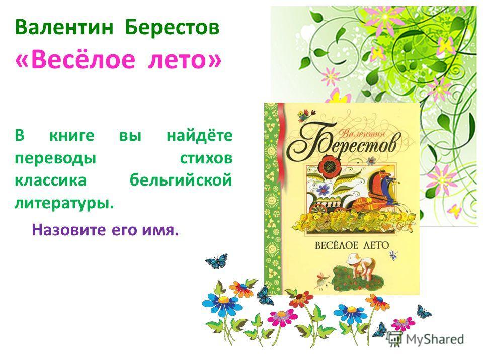 Валентин Берестов «Весёлое лето» В книге вы найдёте переводы стихов классика бельгийской литературы. Назовите его имя.