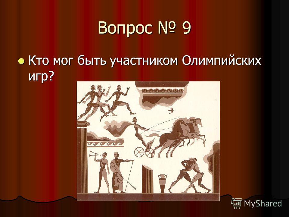 Вопрос 9 Кто мог быть участником Олимпийских игр? Кто мог быть участником Олимпийских игр?