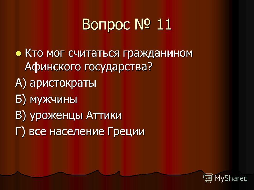 Вопрос 11 Кто мог считаться гражданином Афинского государства? Кто мог считаться гражданином Афинского государства? А) аристократы Б) мужчины В) уроженцы Аттики Г) все население Греции