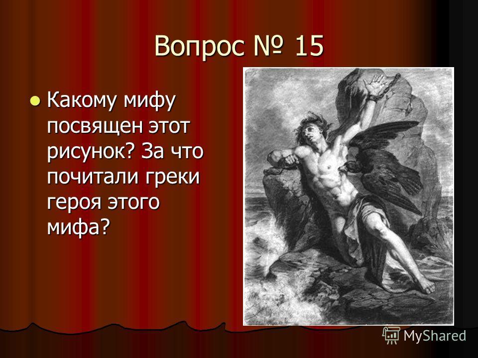 Вопрос 15 Какому мифу посвящен этот рисунок? За что почитали греки героя этого мифа? Какому мифу посвящен этот рисунок? За что почитали греки героя этого мифа?