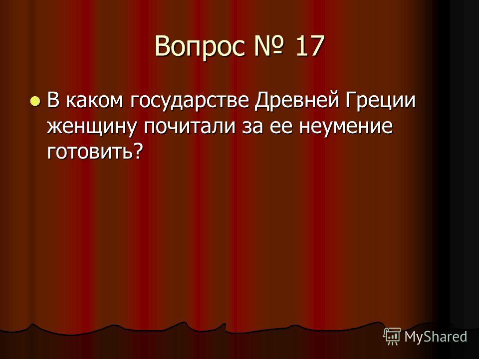 Вопрос 17 В каком государстве Древней Греции женщину почитали за ее неумение готовить? В каком государстве Древней Греции женщину почитали за ее неумение готовить?