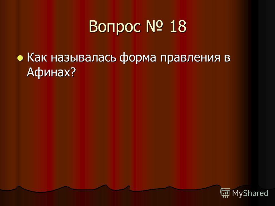 Вопрос 18 Как называлась форма правления в Афинах? Как называлась форма правления в Афинах?
