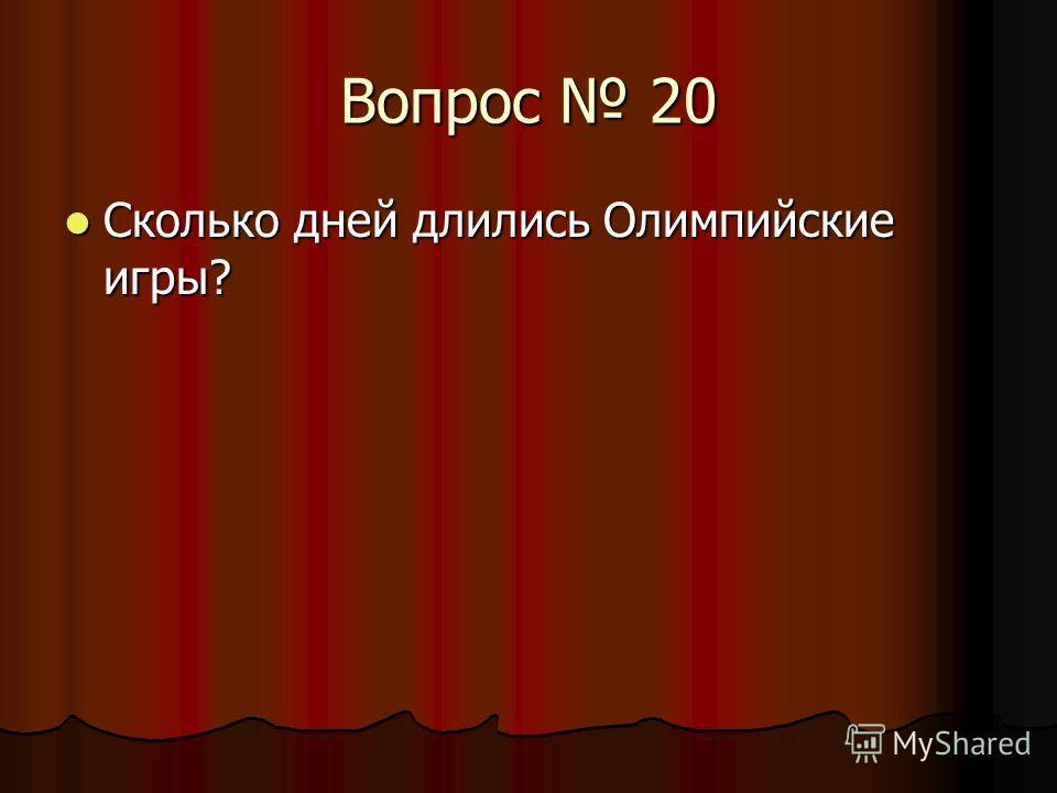 Вопрос 20 Сколько дней длились Олимпийские игры? Сколько дней длились Олимпийские игры?