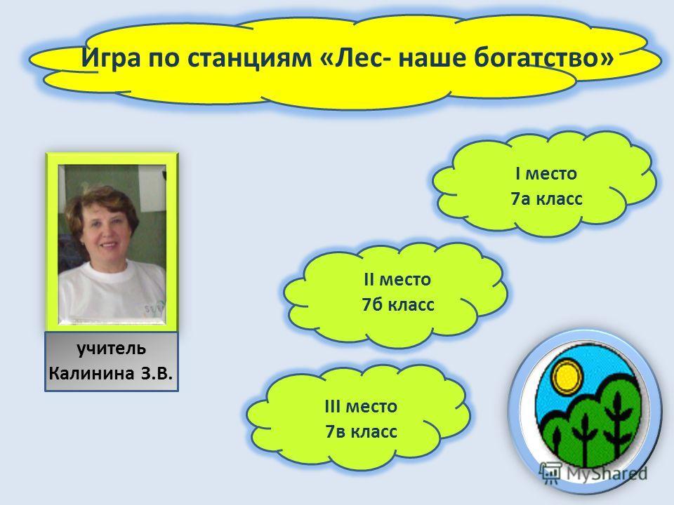Игра по станциям «Лес- наше богатство» II место 7б класс III место 7в класс I место 7а класс учитель Калинина З.В.
