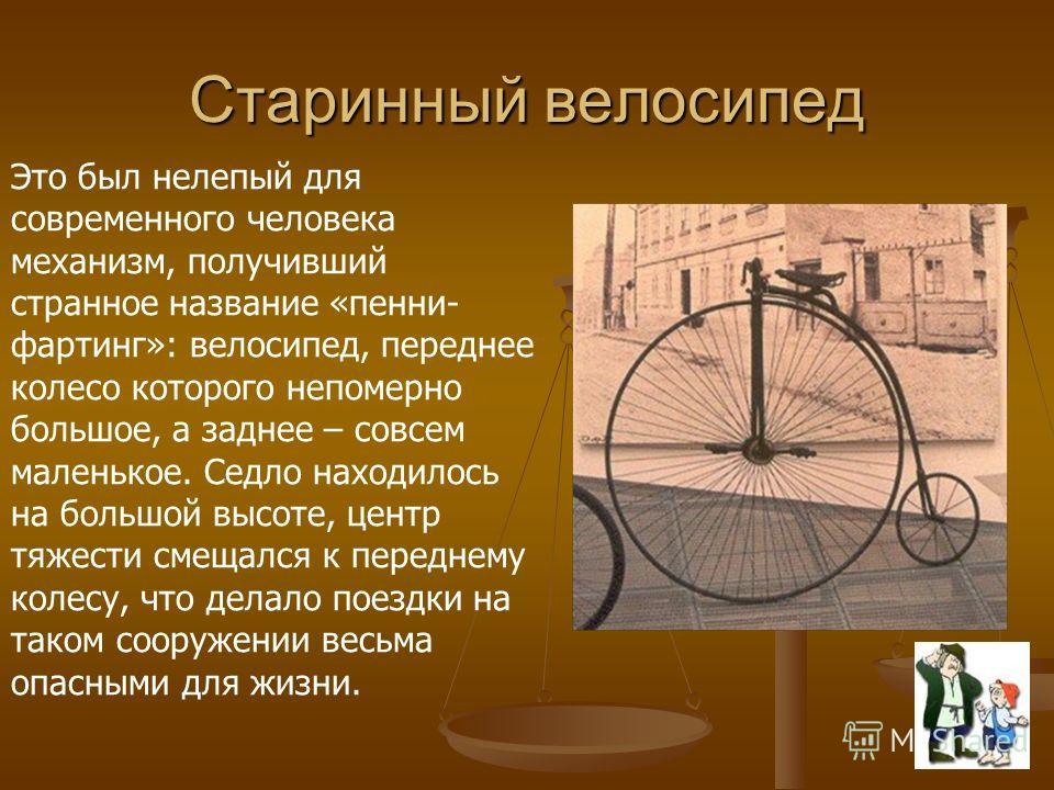 Старинный велосипед Это был нелепый для современного человека механизм, получивший странное название «пенни- фартинг»: велосипед, переднее колесо которого непомерно большое, а заднее – совсем маленькое. Седло находилось на большой высоте, центр тяжес