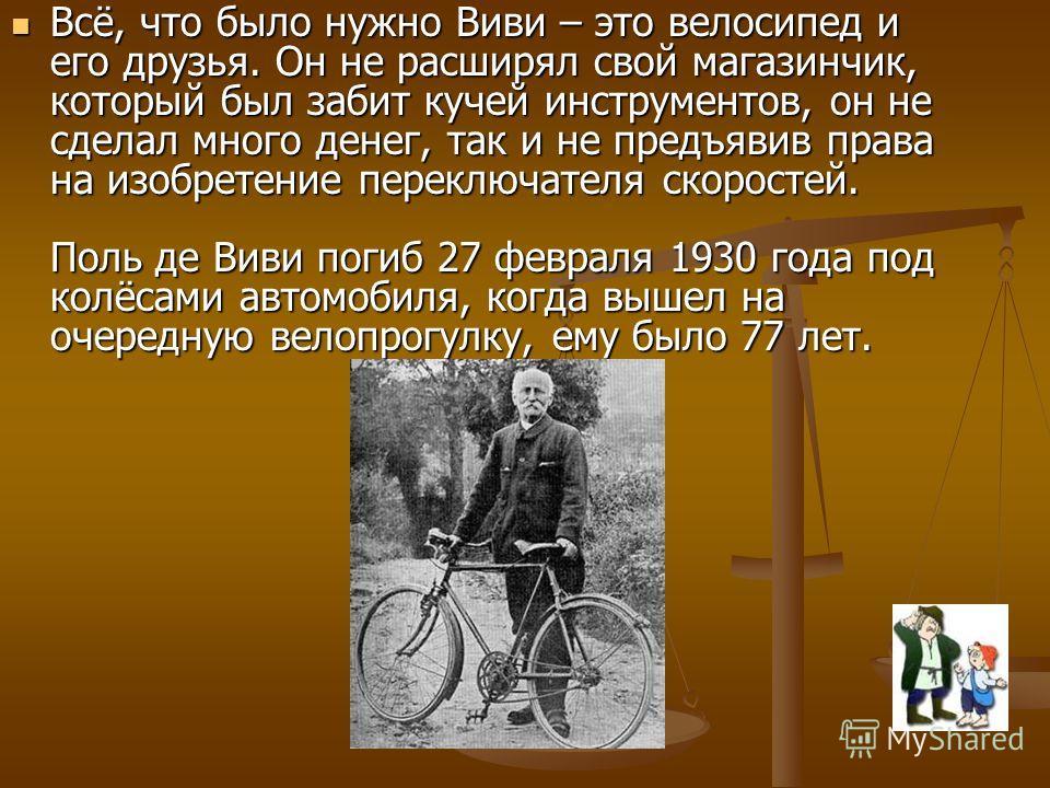 Всё, что было нужно Виви – это велосипед и его друзья. Он не расширял свой магазинчик, который был забит кучей инструментов, он не сделал много денег, так и не предъявив права на изобретение переключателя скоростей. Поль де Виви погиб 27 февраля 1930