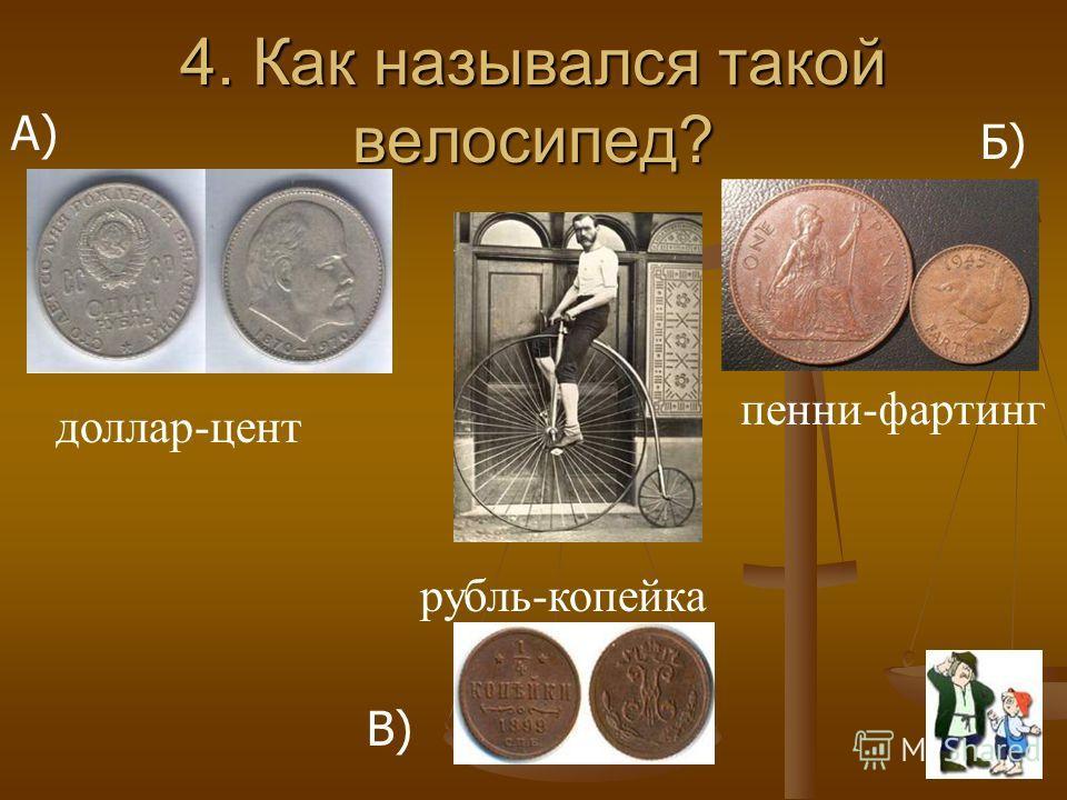 4. Как назывался такой велосипед? А) Б) В) рубль-копейка пенни-фартинг доллар-цент